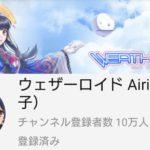ウェザーロイド Type A Airi YouTubeチャンネル登録者数が10万人を突破